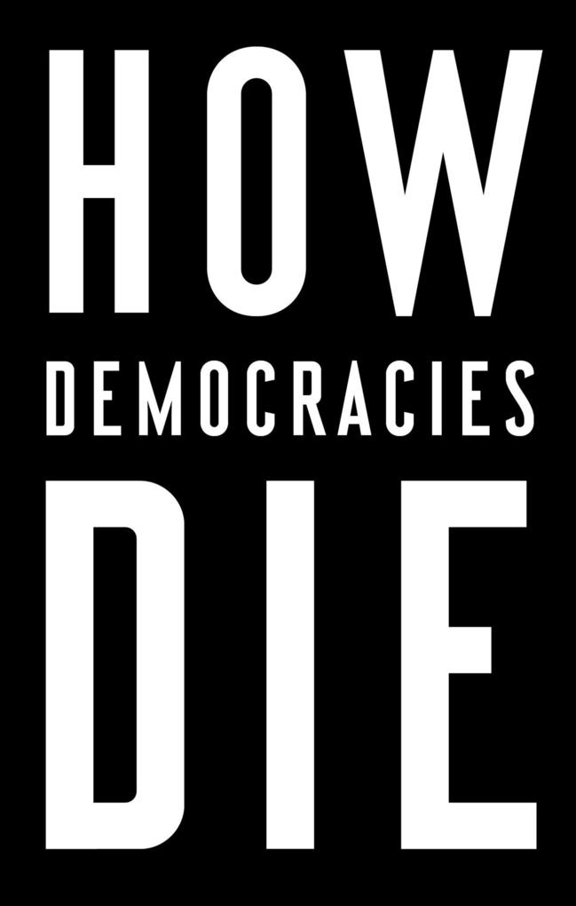 How Democracies Die by Steven Levitsky & Daniel Ziblatt